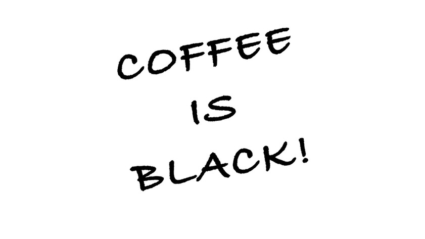 COFFEE IS BLACK